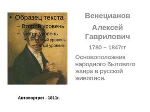 Автопортрет . 1811г. Венецианов Алексей Гаврилович 1780 – 1847гг Основоположн