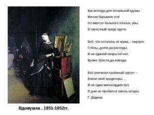 Вдовушка . 1851-1852гг. Как молода для печальной вдовы Милая барышня эта! Но