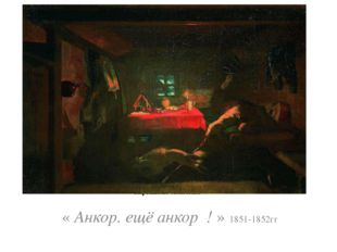« Анкор. ещё анкор ! » 1851-1852гг. Картина не окончена. « Анкор. ещё анкор !