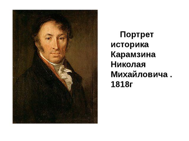 Портрет историка Карамзина Николая Михайловича . 1818г