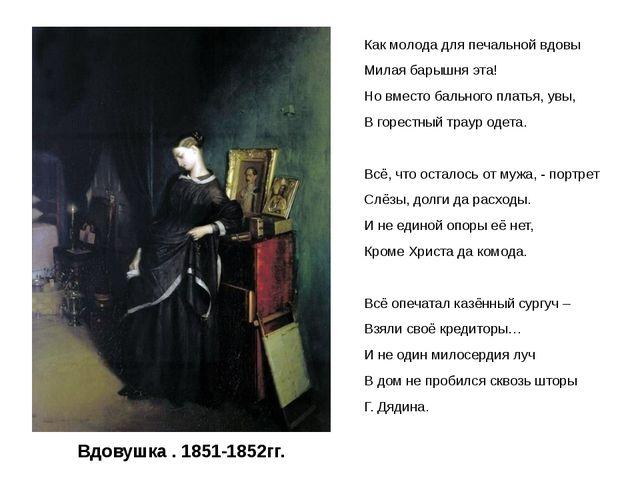 Вдовушка . 1851-1852гг. Как молода для печальной вдовы Милая барышня эта! Но...