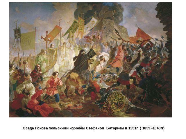 Осада Пскова польскими королём Стефаном Баторием в 1951г ( 1839 -1843гг)