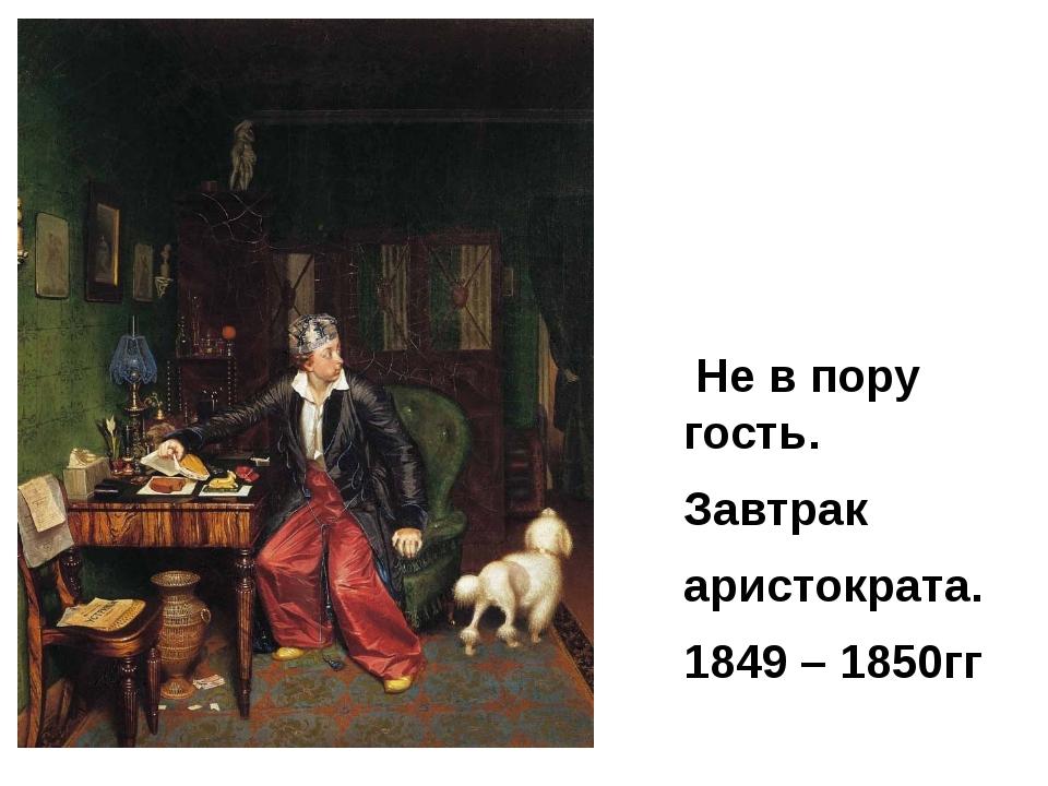 Не в пору гость. Завтрак аристократа. 1849 – 1850гг