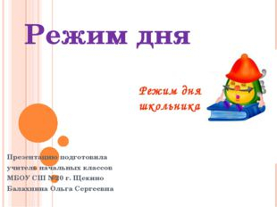 Режим дня Презентацию подготовила учитель начальных классов МБОУ СШ №20 г. Ще