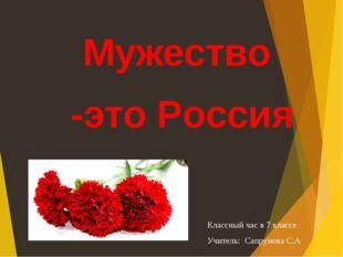 Мужество -это Россия Классный час в 7 классе Учитель: Сапрунова С.А