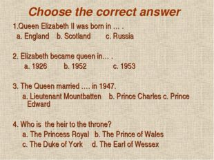 Choose the correct answer 1.Queen Elizabeth II was born in … . a. England b.