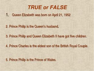 TRUE or FALSE Queen Elizabeth was born on April 21, 1952 2. Prince Philip is