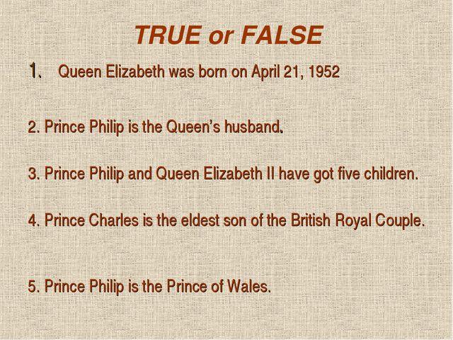 TRUE or FALSE Queen Elizabeth was born on April 21, 1952 2. Prince Philip is...