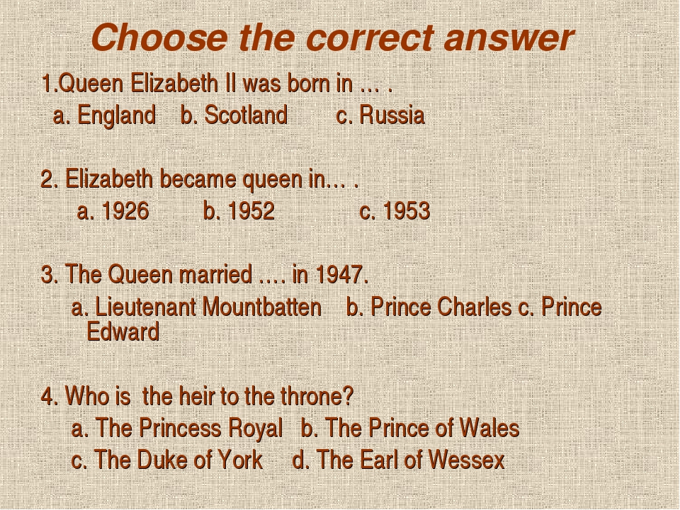 Choose the correct answer 1.Queen Elizabeth II was born in … . a. England b....