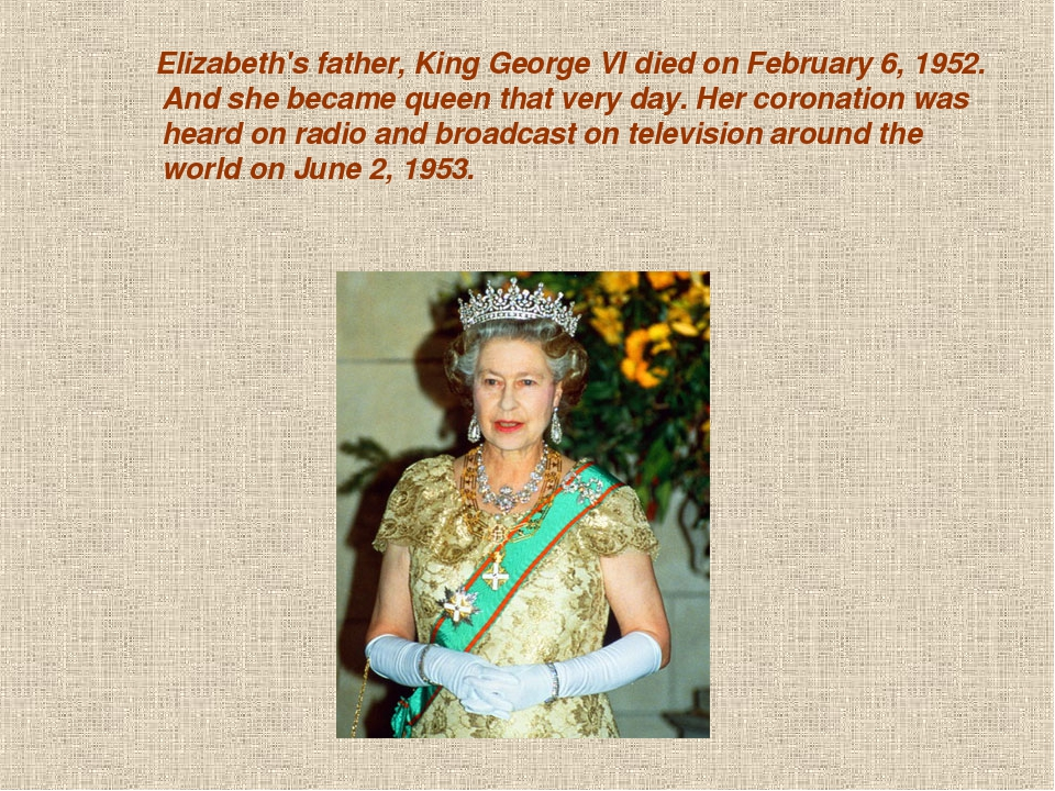 Elizabeth's father, King George VI died on February 6, 1952. And she became...