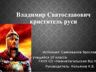 Владимир Святославович криститель руси Исполнил: Самохвалов Ярослав учащийся