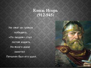 Князь Игорь (912-945) Не смог он греков победить, «По людям» стал потом ходит