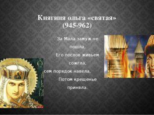 Княгиня ольга «святая» (945-962) За Мала замуж не пошла, Его послов живьем со