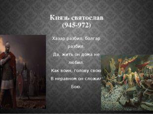 Князь святослав (945-972) Хазар разбил, болгар разбил. Да, жить он дома не лю