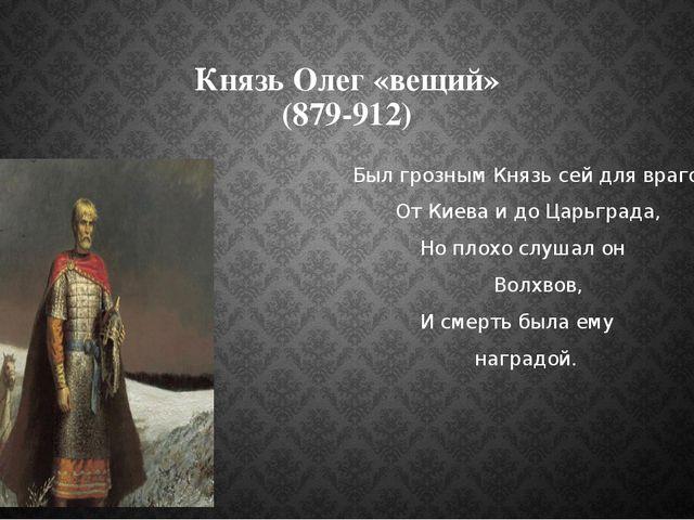 Князь Олег «вещий» (879-912) Был грозным Князь сей для врагов От Киева и до Ц...