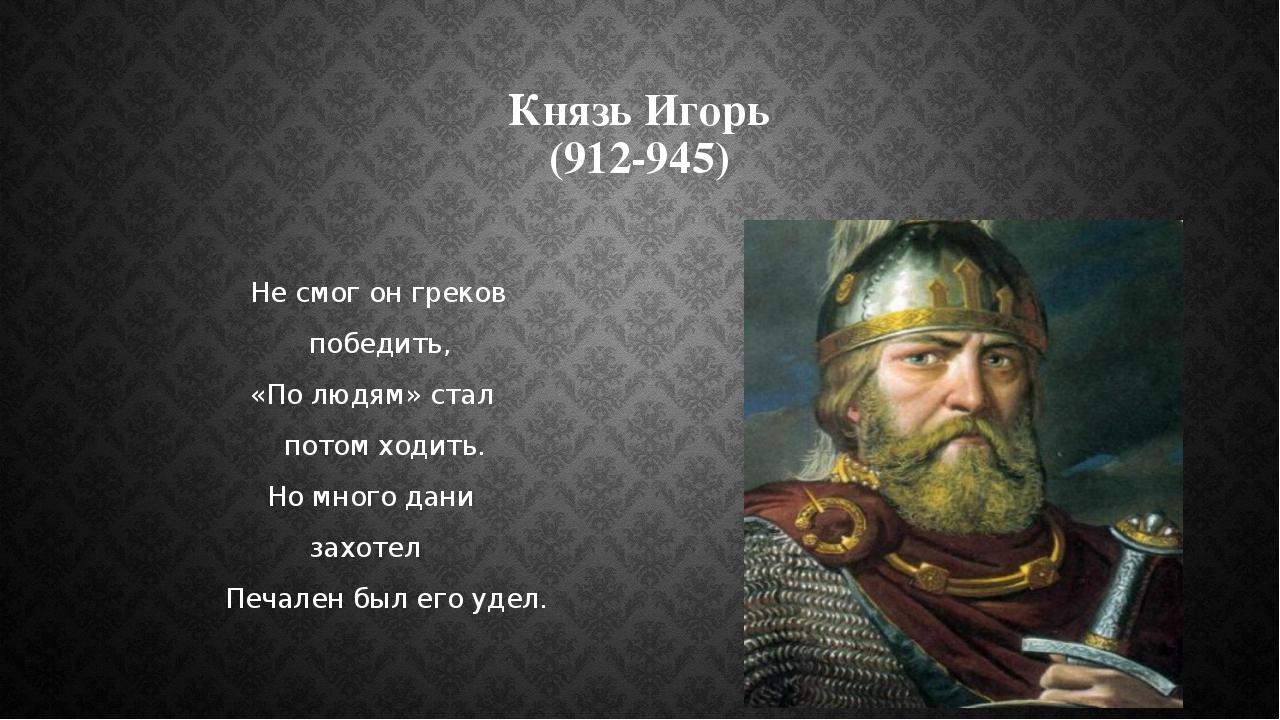 Князь Игорь (912-945) Не смог он греков победить, «По людям» стал потом ходит...