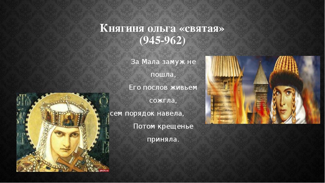 Княгиня ольга «святая» (945-962) За Мала замуж не пошла, Его послов живьем со...