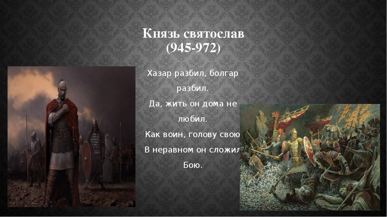 Князь святослав (945-972) Хазар разбил, болгар разбил. Да, жить он дома не лю...
