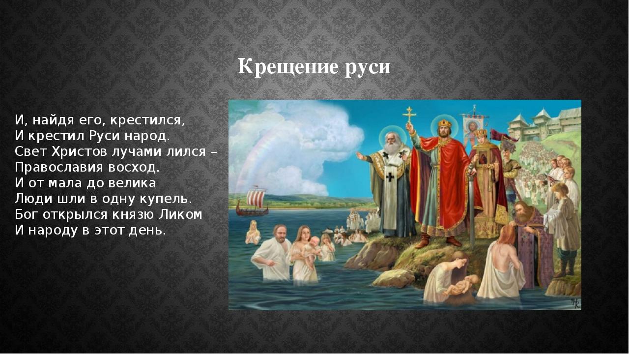 Крещение руси И, найдя его, крестился, И крестил Руси народ. Свет Христов луч...