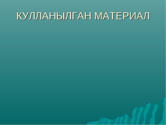 КУЛЛАНЫЛГАН МАТЕРИАЛ