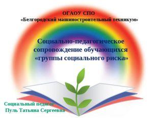 ОГАОУ СПО «Белгородский машиностроительный техникум» Социально-педагогическое