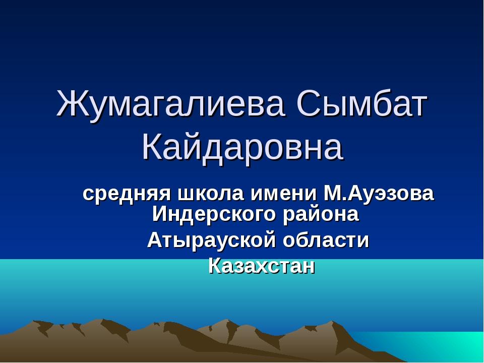 Жумагалиева Сымбат Кайдаровна средняя школа имени М.Ауэзова Индерского района...
