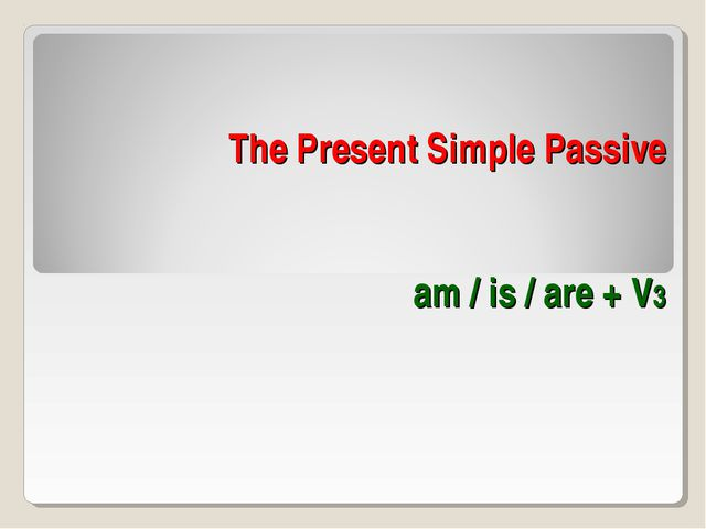 The Present Simple Passive am / is / are + V3