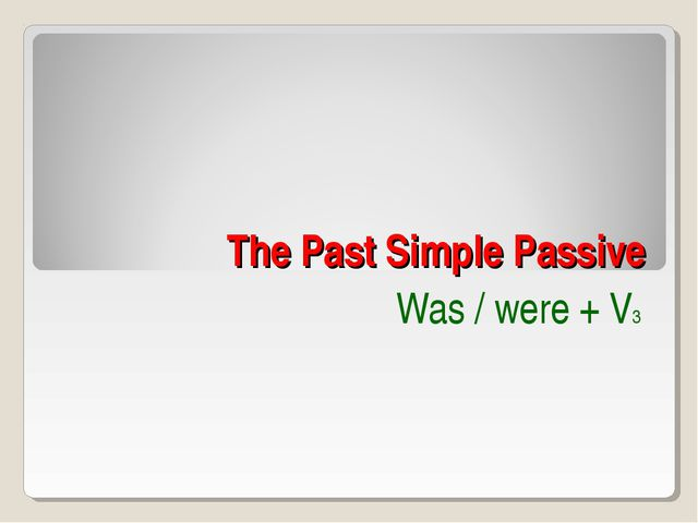 The Past Simple Passive Was / were + V3