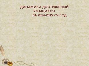 ДИНАМИКА ДОСТИЖЕНИЙ УЧАЩИХСЯ ЗА 2014-2015 УЧ.ГОД.