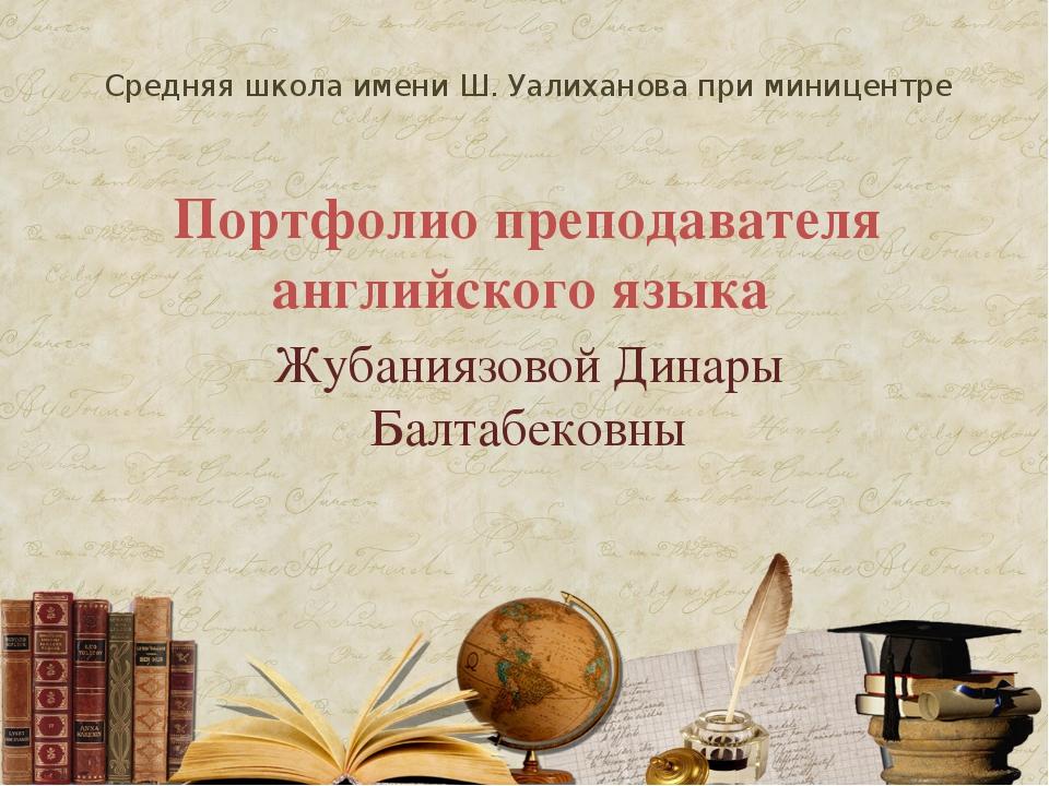 Средняя школа имени Ш. Уалиханова при миницентре Портфолио преподавателя анг...