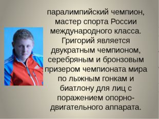 паралимпийский чемпион, мастер спорта России международного класса. Григорий