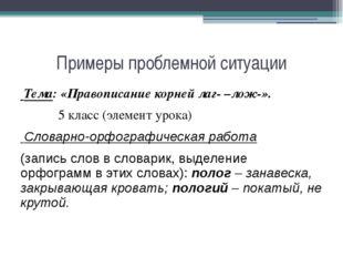 Примеры проблемной ситуации Тема: «Правописание корней лаг- –лож-».  5 клас