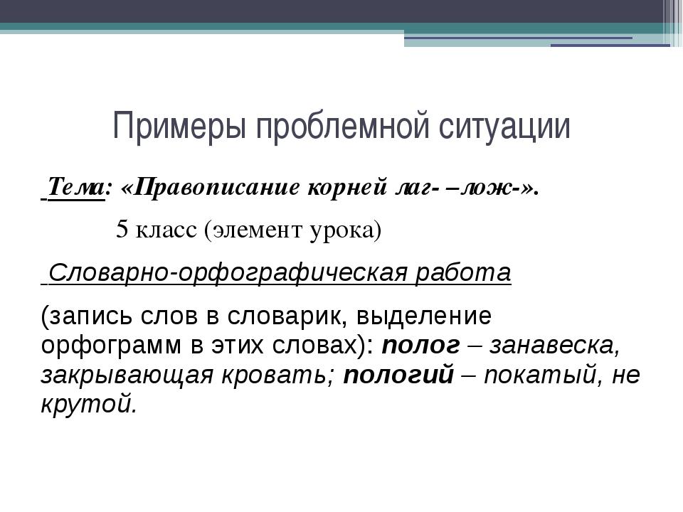 Примеры проблемной ситуации Тема: «Правописание корней лаг- –лож-».  5 клас...