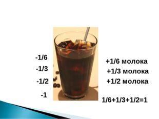 -1/3 -1/6 -1/2 -1 +1/6 молока +1/3 молока +1/2 молока 1/6+1/3+1/2=1