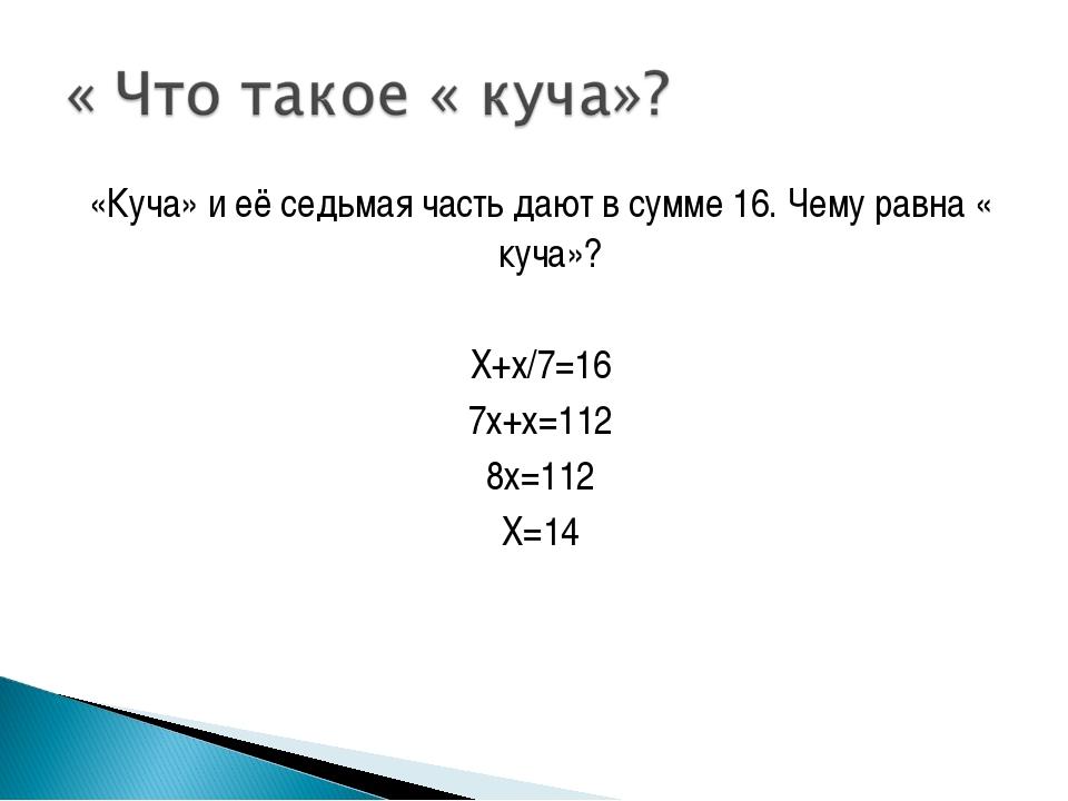 «Куча» и её седьмая часть дают в сумме 16. Чему равна « куча»? Х+х/7=16 7х+х=...