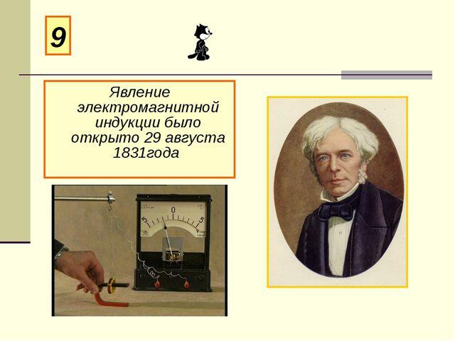 Явление электромагнитной индукции было открыто 29 августа 1831года 9