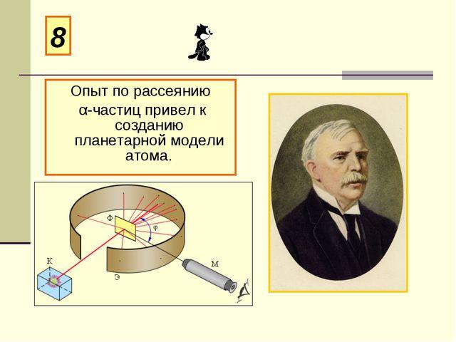 Опыт по рассеянию α-частиц привел к созданию планетарной модели атома. 8