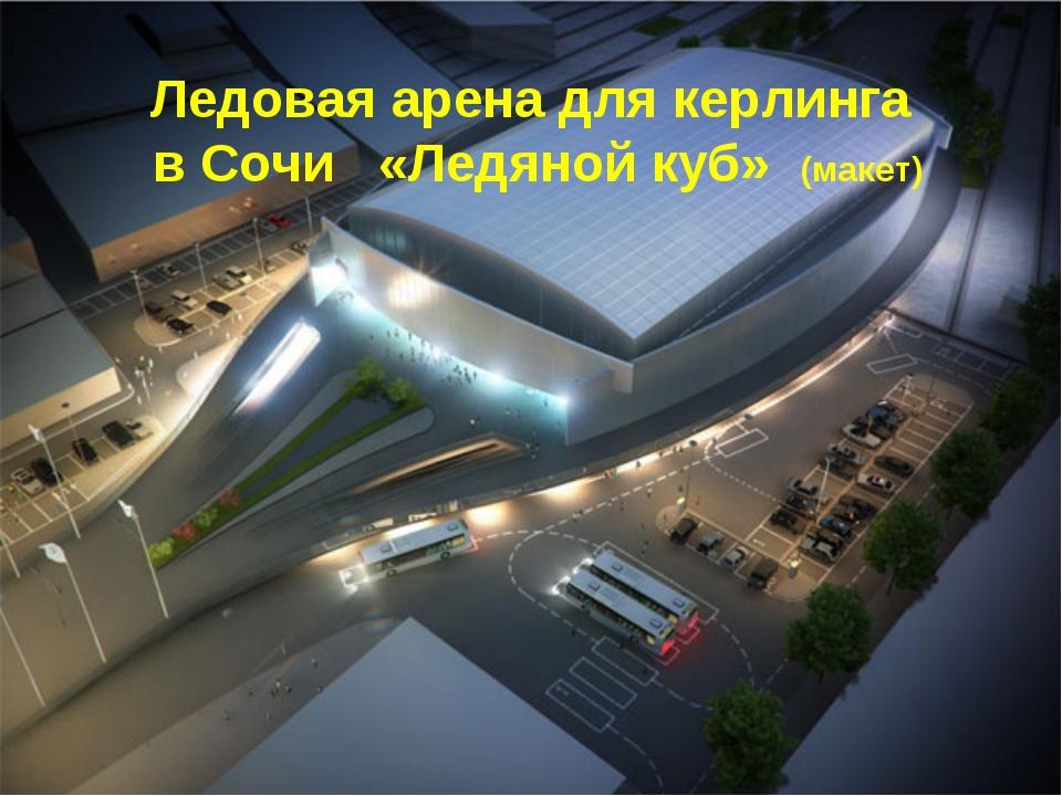 Ледовая арена для керлинга в Сочи «Ледяной куб» (макет)