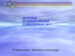 ИСТОРИЯ ВОЗНИКНОВЕНИЯ ОЛИМПИЙКИХ ИГР Выполнила: Зубарева Александра
