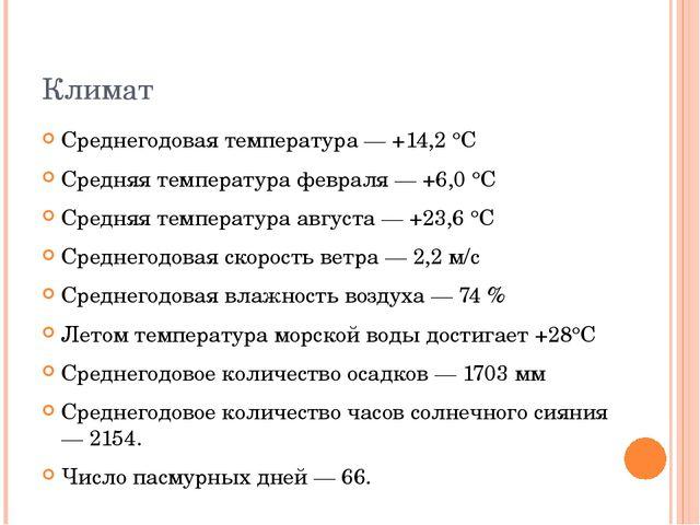 Климат Среднегодовая температура — +14,2 °C Средняя температура февраля — +6,...