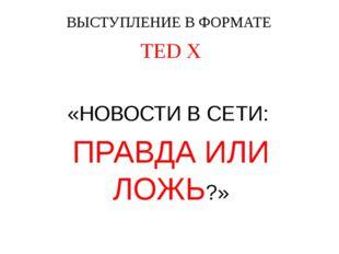 ВЫСТУПЛЕНИЕ В ФОРМАТЕ TED X «НОВОСТИ В СЕТИ: ПРАВДА ИЛИ ЛОЖЬ?»