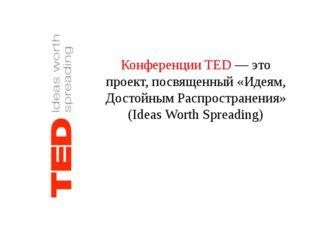 Конференции TED — это проект, посвященный «Идеям, Достойным Распространения»