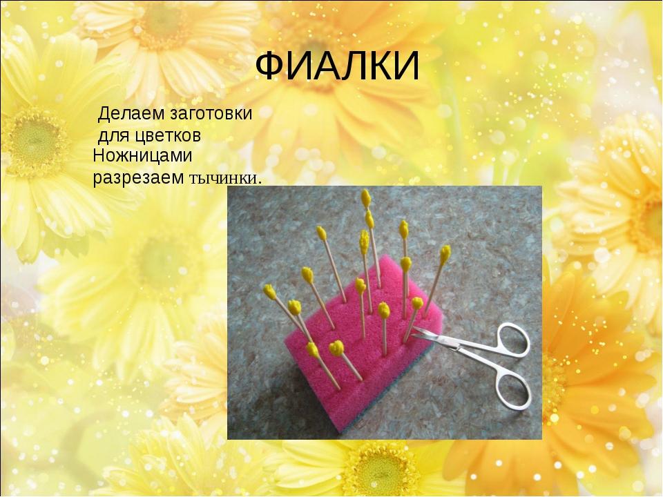 Делаем заготовки для цветков Ножницами разрезаем тычинки. ФИАЛКИ