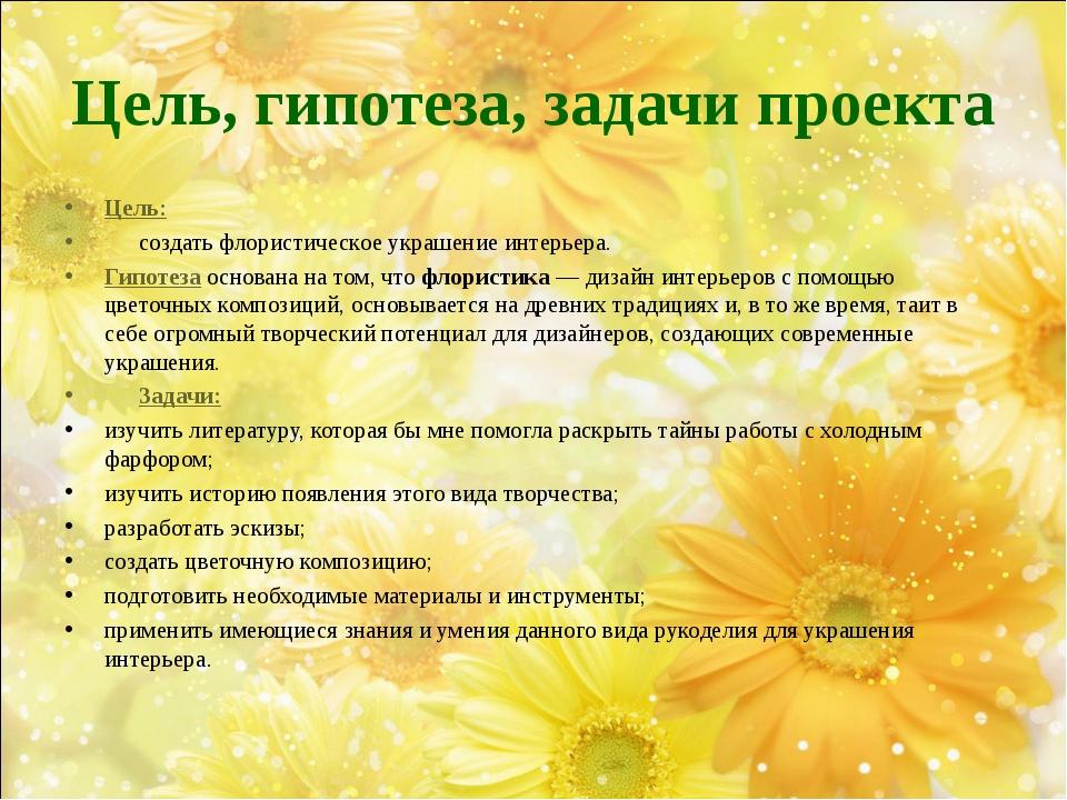 Цель, гипотеза, задачи проекта Цель:  создать флористическое украшение и...
