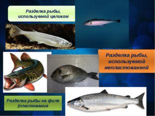 Разделка рыбы, используемой целиком Разделка рыбы, используемой непластованно
