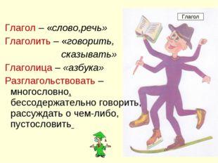 Глагол – «слово,речь» Глаголить – «говорить, сказывать» Глаголица – «азбука»