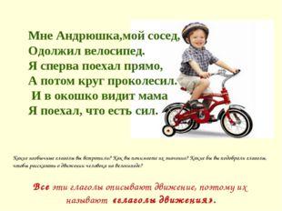 Мне Андрюшка,мой сосед, Одолжил велосипед. Я сперва поехал прямо, А потом кру