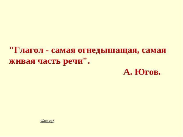 """""""Глагол - самая огнедышащая, самая живая часть речи"""". А. Югов. Почему?"""