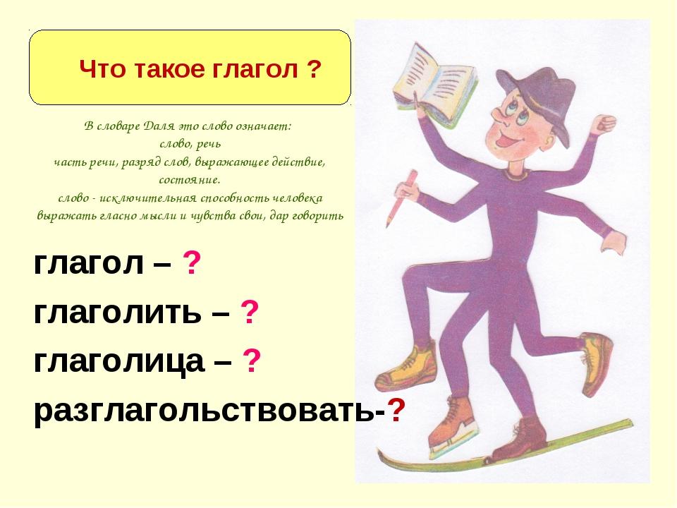 глагол – ? глаголить – ? глаголица – ? разглагольствовать-? Что такое глагол...