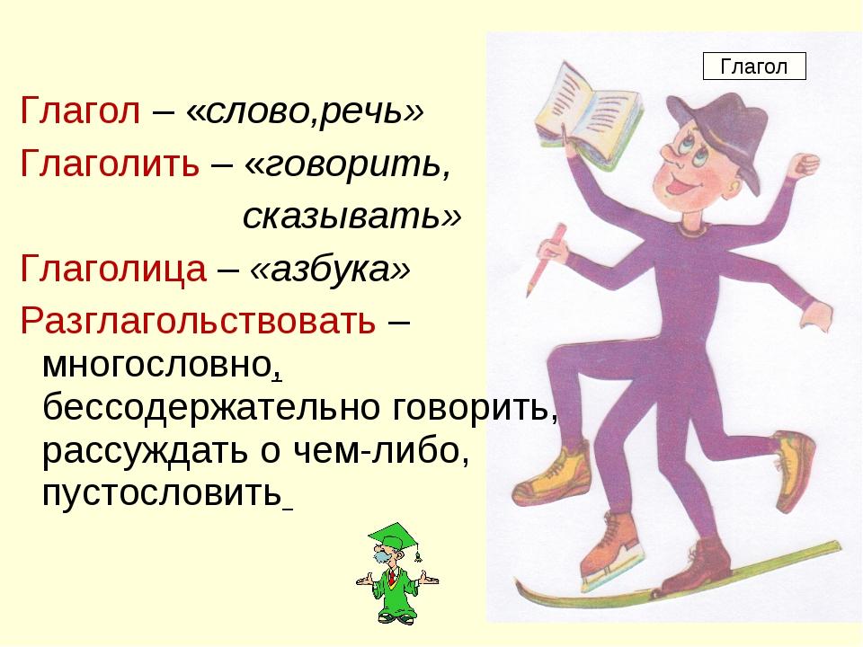 Глагол – «слово,речь» Глаголить – «говорить, сказывать» Глаголица – «азбука»...